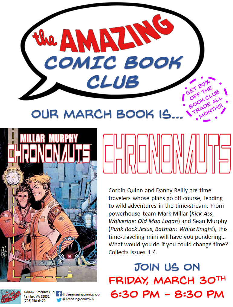 The Amazing Comic Book Club has been going so well and we are extremely excited about our THIRD Event! For March, we let the Club Members pick and those chose?!? CHRONONAUTS!!! From the creative minds of Mark Millar (  Kick-Ass  ,   Kingsman: The Secret Service  ) and Sean Murphy (  Tokyo Ghost  ,   Batman: White Knight  ), this time traveling sci-fi, mini-series is fun for the whole family!... That is... If they are 16+!  Chrononauts is 20% Off all month! Come by, grab a copy and join us for the festivities on Friday, March 30th!