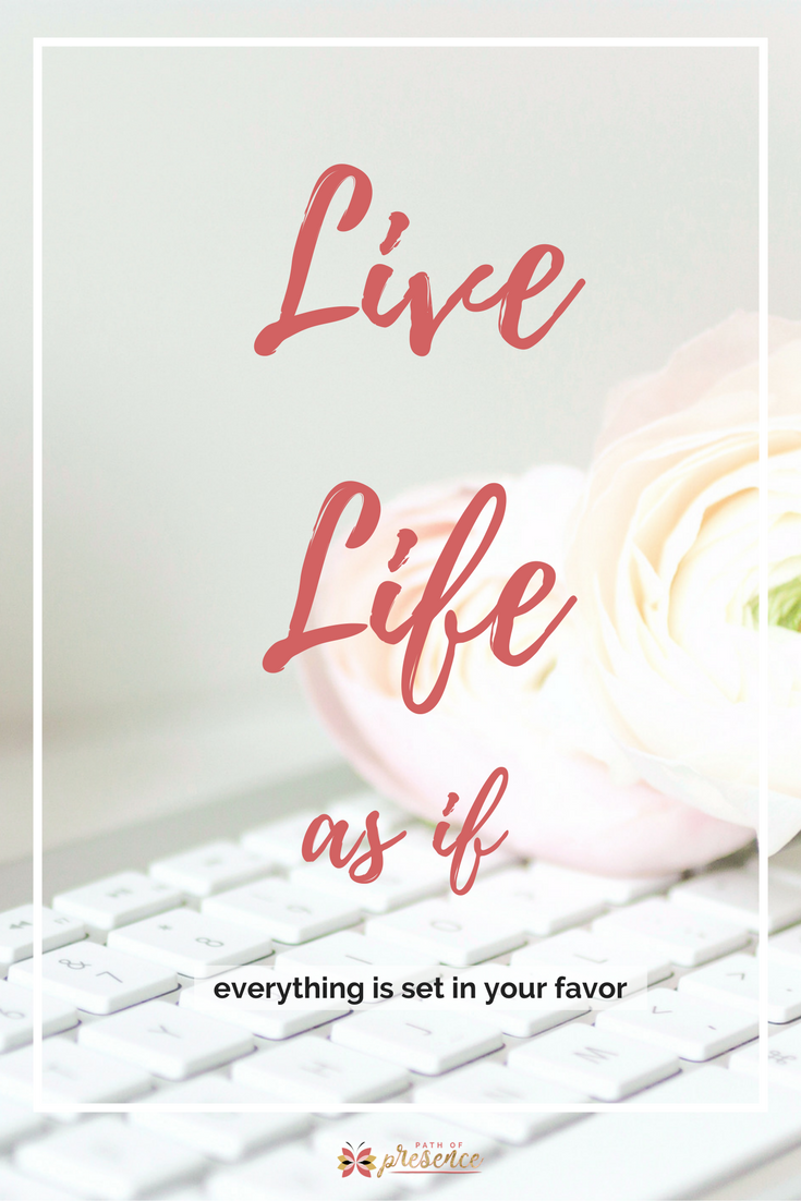 Live Life as if everything . is set in your favor :: Inspiration for Women :: Motivational quotes for moms :: Gentle Reminders for Self-care :: Path of Presence