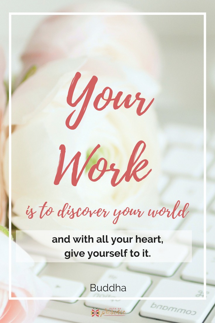 Your work is to discover your world and with all your heart, give yourself to it. Buddha :: Inspiration for Women :: Self Care for Moms :: Spiritual Quotes :: Path of Presence :: Mindful Living