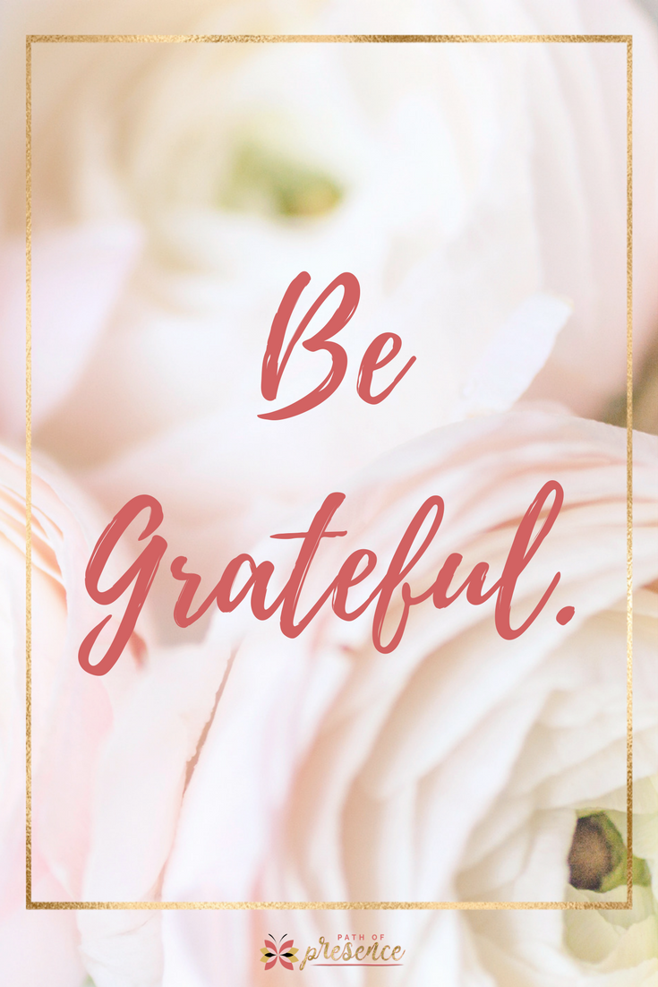BE GRATEFUL - Having an Attitude of GRATITUDE as a Path of Presence // Meditation and Mindfulness for Anyone Willing to Return Home to Their Heart // Heat Centered Entrepreneur // Practice of Joyful Mindfulness