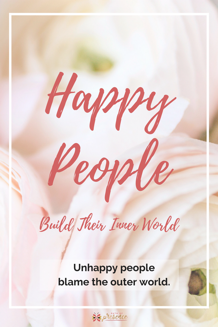 Happy people build their inner world; unhappy people blame the outer world // Path of Presence // Heart Centered Social Media