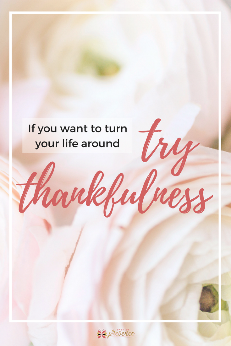 If you want to turn your life around, try thankfulness // Path of Presence // Mindful reminders to practice gratitude for women, moms and girlbosses
