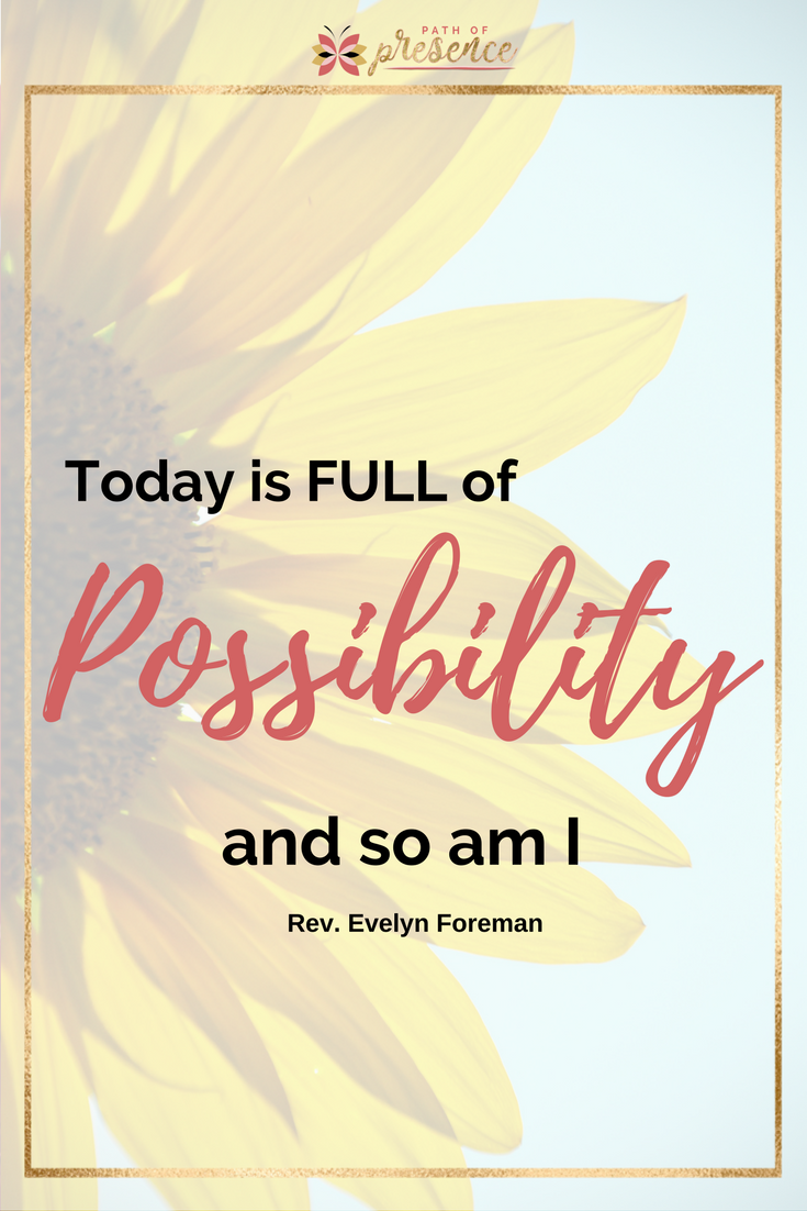 Today is full of possibility and so am I - Reverend Evelyn Foreman, PathofPresence.com
