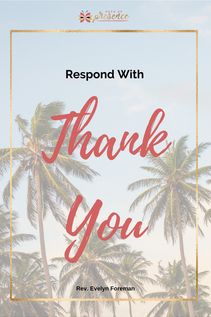 Inspiration for your PRACTICE OF GRATITUDE: Respond with gratitude even if you feel ungrateful