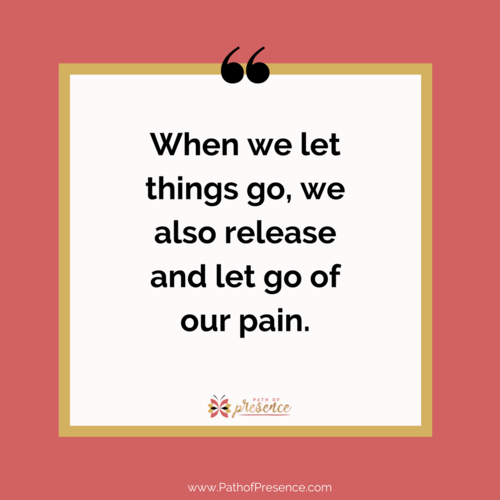 Let Go Let God - When We let things go, we also release and let go of our pain.  Path of Presence :: Evelyn Foreman :: 5 practices of non attachment