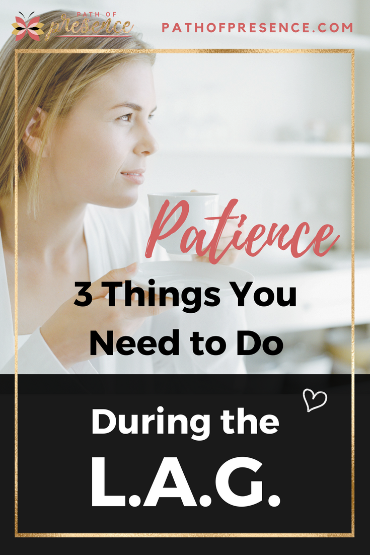Be Patient.  On Patience :: 3 Things You Need to Do During the LAG :: Reverend Evelyn Foreman :: Path of Presence :: Self Improvement :: Personal Growth