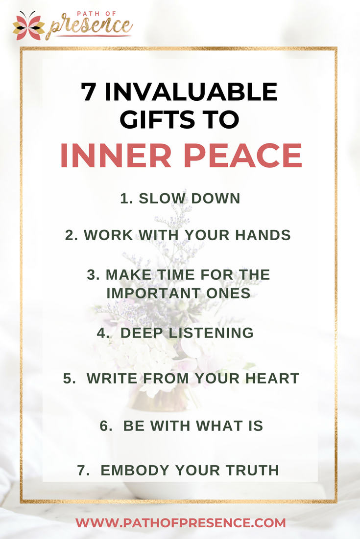 7 invaluable  gifts to inner peace you need to know :: meditate :: BE Still :: Listening Deeply ::  Slow Down :: BE with what is :: embody your truth :: Path of Presence