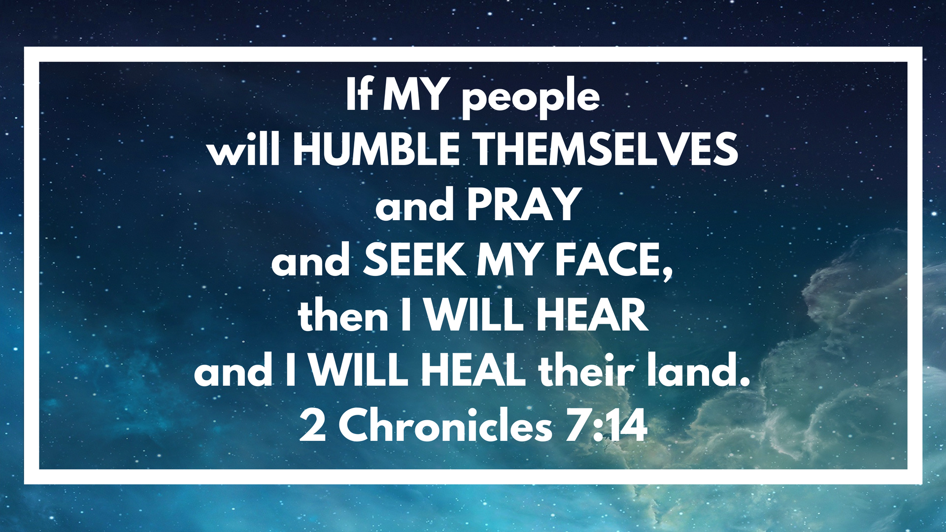 if my people, who are called by my name, will humble themselves and pray and seek my face and turn from their wicked ways, then I will hear from heaven, and I will forgive their sin and will heal their land..png