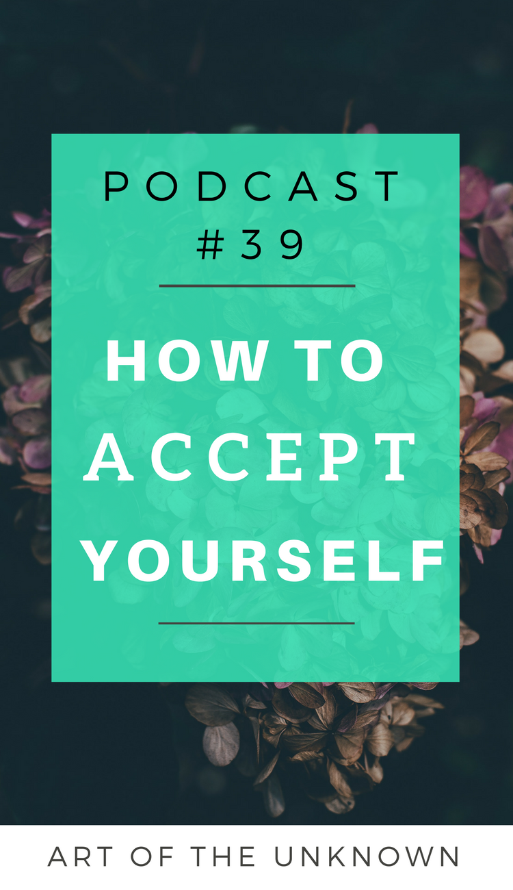 How to Accept Yourself Podcast #39 by Art of the Unknown. The podcast that documents a spiritual journey.