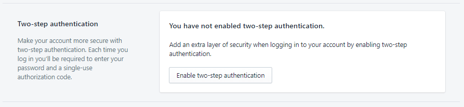 Two-step authentication in Shopify is a must-have for all store owners. It makes your account security so much stronger. When you log in with your password, a single-use code will be sent to your phone, as an additional password layer. This makes your account unhackable, so long as you don't lose your phone. If your    phone is compromised    somehow, you need your recovery codes to access your store, so write these down.