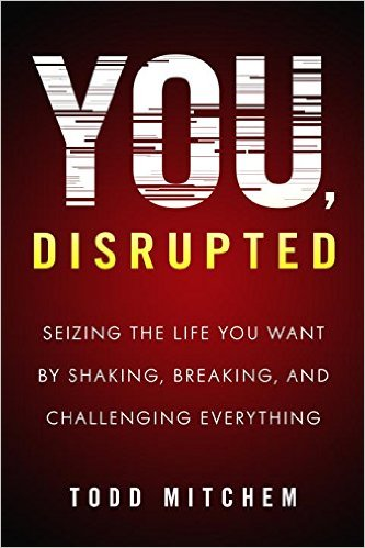ORDER TODD's NEW BOOK, YOU, DISRUPTED TODAY EVERYWHERE BOOKS ARE SOLD!