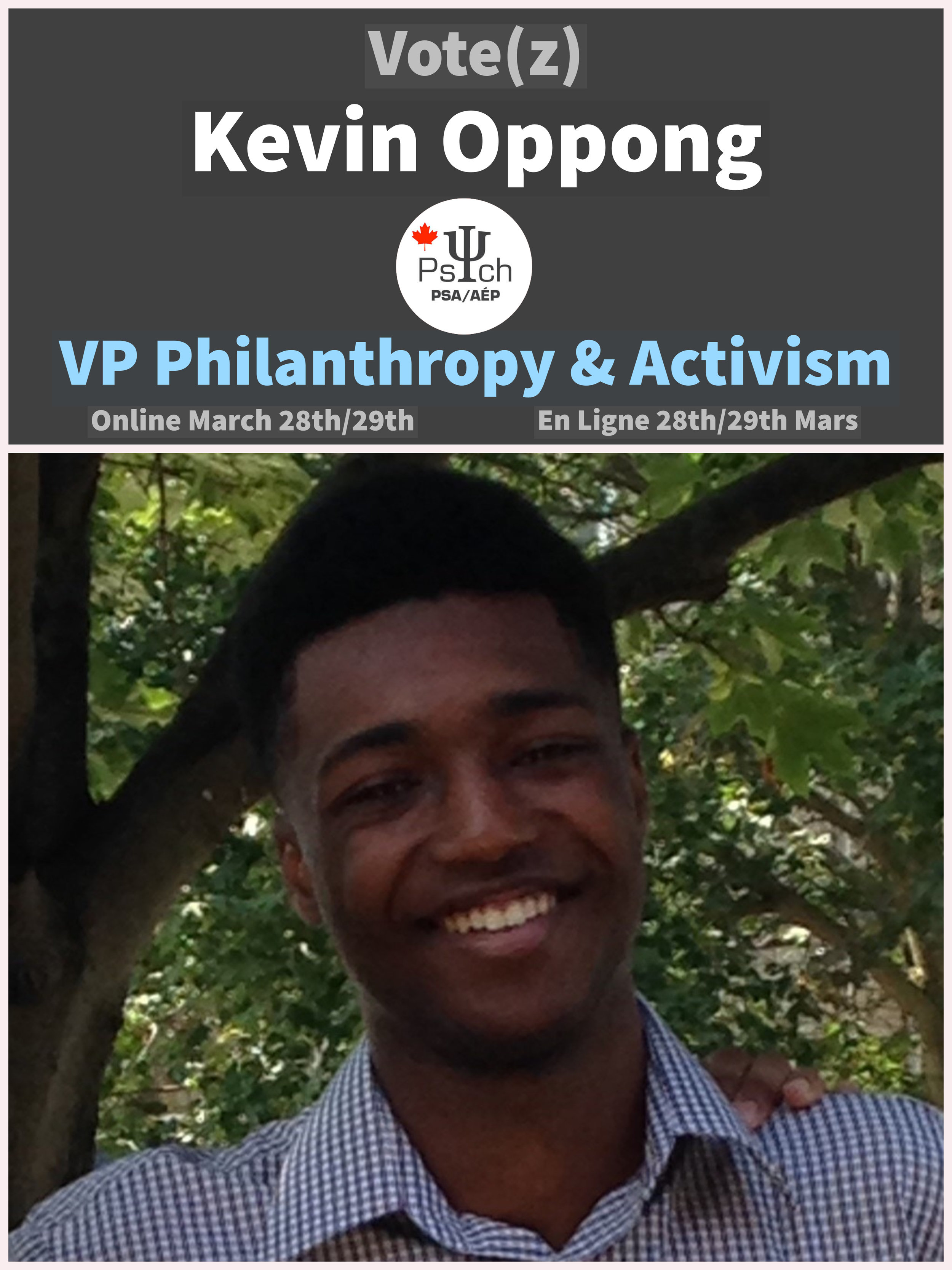 Vice-President of Philanthropy and Activism: Kevin Oppong - Hey! I'm Kevin Oppong, and I am second year student currently enrolled in the Honours B.A Psychology program with a minor in Criminology. This year, I am running to become PSA's next VP Philantrophy and Activism! Since I've started studying at uOttawa, I have proudly participated in Shinerama annually, as well as contributed to other humanitarian causes both inside and outside the university. I always enjoy taking an active part in these sorts of initiatives and I would love to adopt a leading role in maintaining the PSA's reputation through organizing charitable events and making an valuable impact on mental health issues!  If elected as your VP Philanthropy, I would love to:  -Organize a successful Shinerama and Relay for Life  -Introduce new ideas for fundraisers and activism events related to psychology  -Listen to students within the PSA and their wishes involving future philanthropic initiatives  -Promote and encourage student participation in PSA philanthropic events  -Proudly represent students at Philanthropic Round Tables  -Ensure transparency with funding and ensure all funds go toward psychology-related initiatives     Vote online March 28th/March 29th