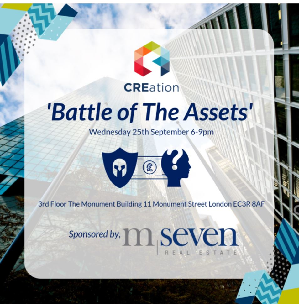 BATTLE OF THE ASSETS, London - The Battle begins... Join CREation & M7 Real Estate as representatives from a range of traditional and alternative sectors battle it out to convince you their sector reflects the best investment.Against a backdrop of increasing market uncertainty with alterative assets accounting for 37% of the UK's year-to-date commercial investment volumes, we ask if can traditional assets can keep the crown?When: 25th September 2019Where: M7 Real Estate, The Monument Building, 11 Monument Street, London EC3R 8AFTime: 6pm onwards