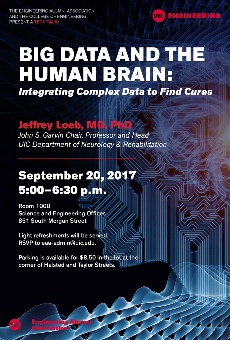 Please join us for a tech talk,  Big Data and the Human Brain: Integrating Complex Data to Find Cures , with guest speaker Jeffrey Loeb, MD, PhD, whose big data research, with the aim of curing epilepsy, integrates human brain structure, electrical activity, and genes to discover why some brain regions produce seizures.  Wednesday, September 20 5:00-6:30 p.m. SEO Room 1000  RSVP to  eaa-admin@uic.edu .     COLLEGE OF ENGINEERING  |  UNIVERSITY OF ILLINOIS AT CHICAGO  851 S. Morgan St., Chicago, IL 60607 | 312-996-3463 |  engr.uic.edu   Unsubscribe from UIC Engineering email invitations