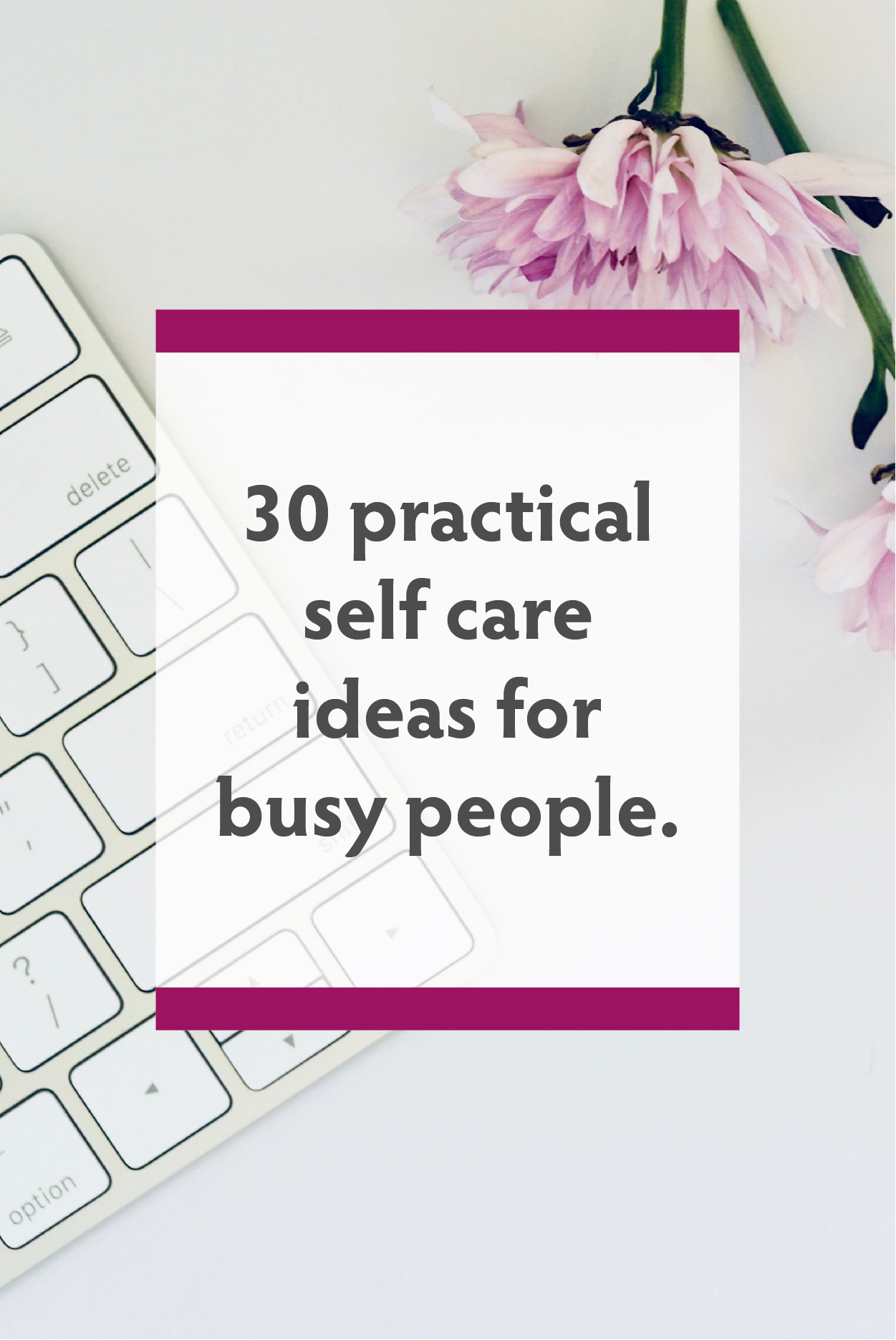 30 ways to practice self care to lower stress and increase your happiness - Graphic Design Coffs Harbour, Designed By Jess