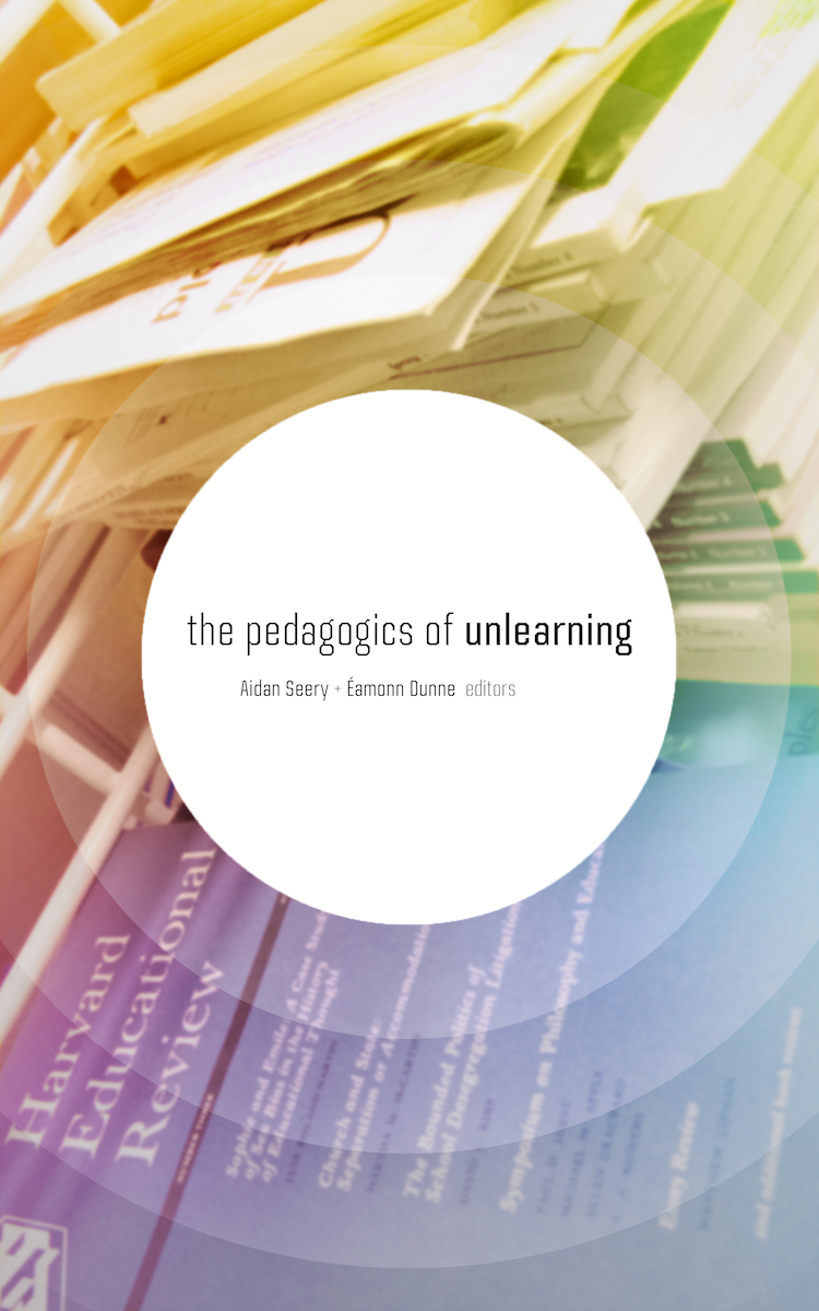 The Pedagogics of Unlearning. [Éamonn Dunne and Aidan Seery, eds.] 2016.