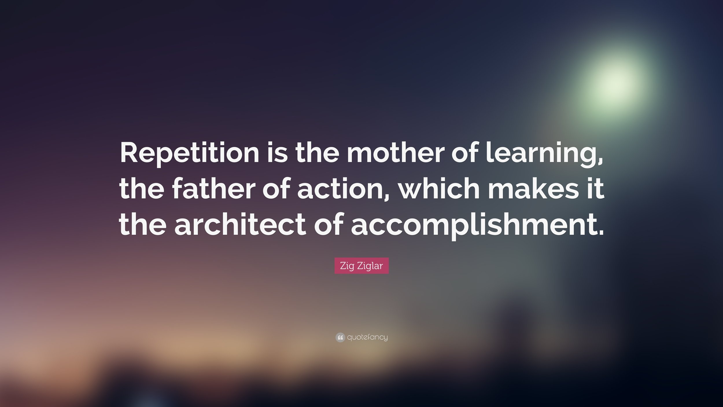 Zig Ziglar Quote - Repetition is the mother of learning, the father of action, which makes it the architect of accomplishment.