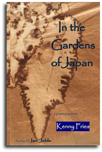 In the Gardens of Japan: A Poem Sequence  Kenny Fries Drawings by Ian Jehle Published by Garden Oak Press 30 pp. Paperback $18.50 (July 2017)   BUY THE BOOK  Amazon  |  CreateSpace