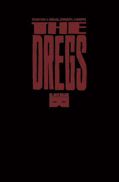 The Dregs - Trade out TODAY!!!!Created by: Zac Thompson, Lonnie Nadler, and Eric ZawadzkiWritten by: Zac Thompson & Lonnie NadlerPencils, Inks, Letters, and Covers by: Eric ZawadzkiColors by: Dee CuniffeCopy Editor: Danny DjeljosevicPublisher: Black Mask Studios