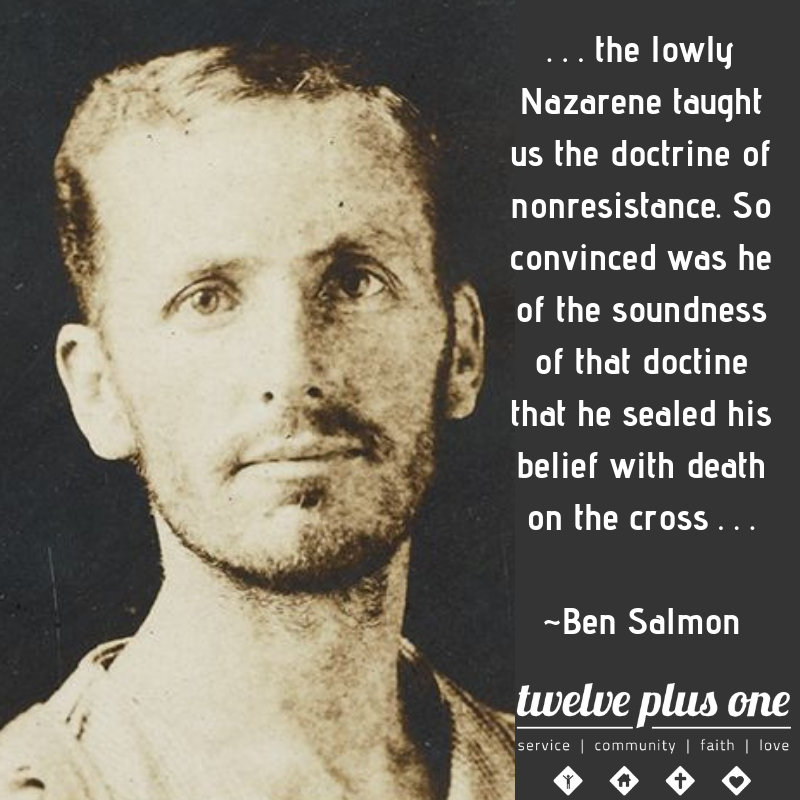 "Ben Slamon was the first Catholic conscientious objector in the United States.  He did not any war was just.  Challenging the ""Just War Theory"" he refused to file with the selective service in 1918.  His initial death sentence was changed to 25 years of hard labor.  When he started a hunger strike he was placed in a sanitarium.  Pardoned and released in 1920, the beatings and forced feedings damaged his health.  He passed away in 1932.  Today there is a movement in the Catholic Church to canonize him as a saint."