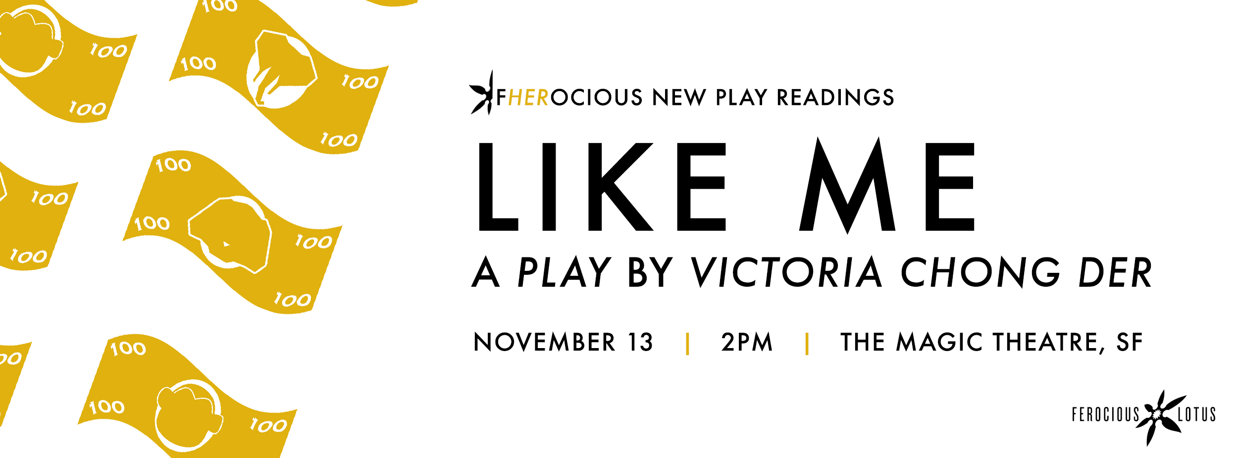 LIKE ME , by Victoria Chong Der   Nov. 13 | Sunday | 2p  Directed by  May Liang  A bold new work on sex trafficking in Oakland and its youngest victims, told through the stories of four girls, their friendships, rivalries, and struggle for freedom.  Featuring Brit Frazier*, Charisse Loriaux, Grace Ng, Maryssa Wanlass* and Aaron Wilton*.