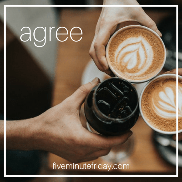 five minute friday - Every Friday, I join an inspiring group of writers to write for FIVE MINUTES on a one-word prompt. No editing. No revising. Just WRITE. This week, the word was AGREE. // indicates the start and stop of the timer.