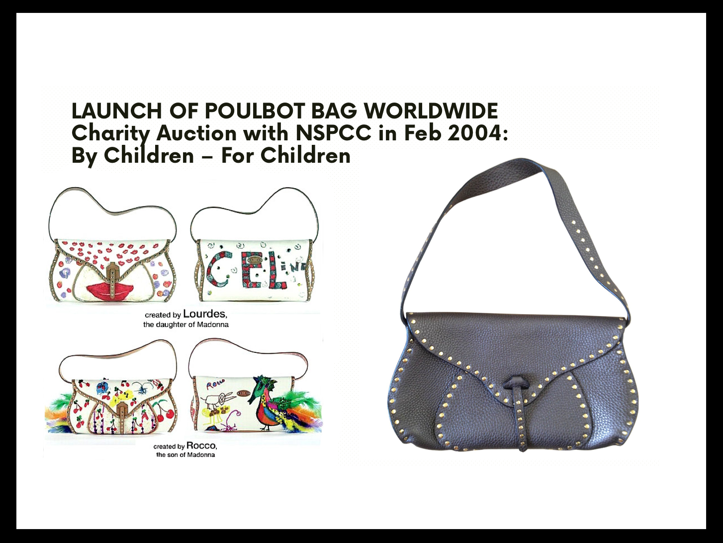 CELINE POULBOT BAG - As part of the Poulbot bag Celine product launch: Created a charity project where children painted on a canvas bag, which was auctioned off for NSPCC children's charity. Guest artists included the offspring from Crown Princess Marie Chantal of Greece's daughter Princess Maria-Olympia, Queen Rania of Jordan's children Prince Husseim Princess Iman and Princess Salma, Stella Tenant's Cecily & Marcel, Cate Blanchett's son Dashiell, Helena Christensen's son Mingus, Claudia Schiffer's son Caspar, Sadie Frost's Rudy Rafferty and Iris, Yasmin Le Bon's Tallulah Pine, Emily Mortimer's son Sam, Saffron Aldridge's sons Milo Finn, Jemima Khan's sons Sulaiman Kasim, David Bailey's son Fenton and daughter Paloma, Cindy Crawford's Kaia, Madonna's Lourdes and Rocco. This project was rolled out world-wide.