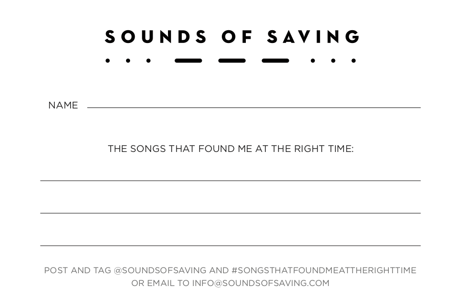 Download the Card - Post & tag @SoundsOfSaving and #SongsThatFoundMeAtTheRightTime, or email to Info@SoundsOfSaving.com.