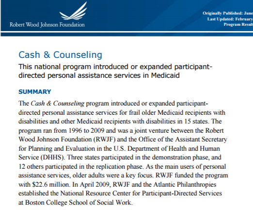 Evaluation ofCash & Counseling - The Cash & Counseling national program introduced or expanded participant-directed personal assistance services for frail older adults with disabilities and other people with disabilities in the Medicaid programs of 15 states. The program was a joint venture between the Robert Wood Johnson Foundation and the Office of the Assistant Secretary for Planning and Evaluation in the U.S. Department of Health and Human Services.Program participants managed a monthly budget based on what Medicaid would have paid a home care agency to assist them with personal assistance services, like bathing, dressing, and getting out of bed. The results of this large, controlled experiment were overwhelmingly positive. People who self-directed had fewer unmet needs, the same or better health outcomes, and higher satisfaction with their everyday lives than people who did not.Read the report