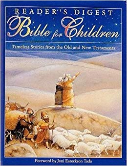 Reader's Digest Bible for Children - Marie-HeleneDelvalAges 5-10The stories are simply and gently told but retain all the poetry and power of the Bible. We especially love the full page illustrations. Includes a glossary. Available used.