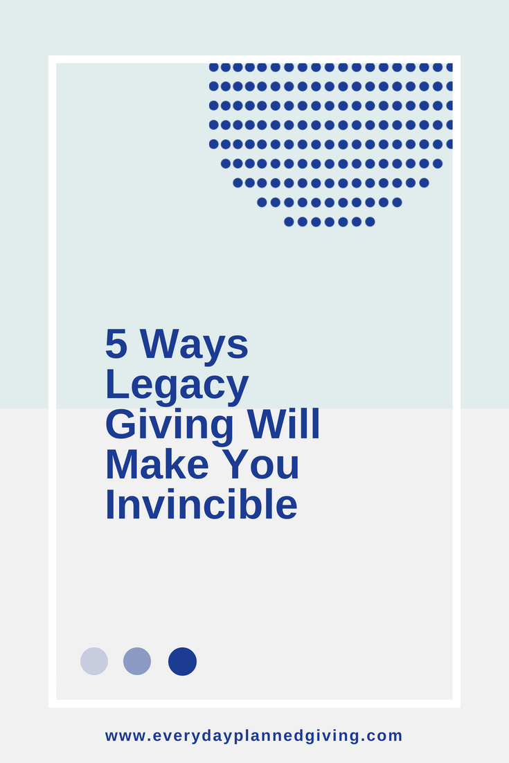 5 Ways Legacy Giving Will Make You Invincible.png
