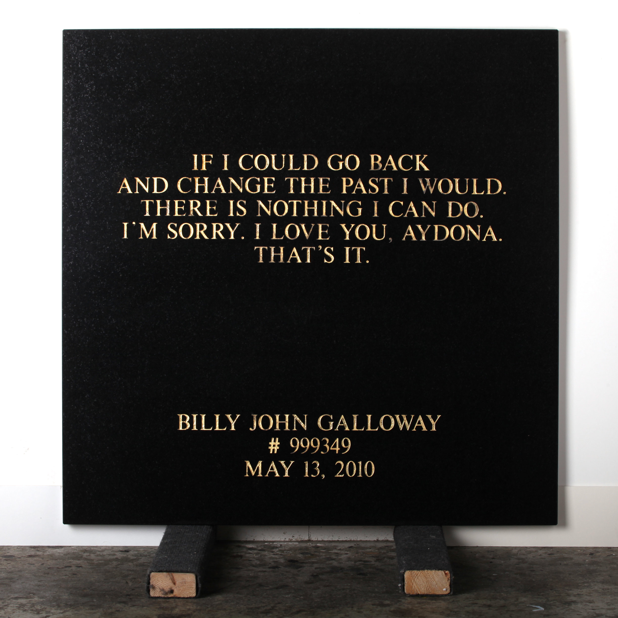 Last Statement    /  Plate IV. # 999349 Billy John Galloway  Marble / Sandblasted Letters / 24 Carat Gold Leaf 80 x 80 x 3 cm / 31 x 31 x 1,5 in Collection of Per Fronth