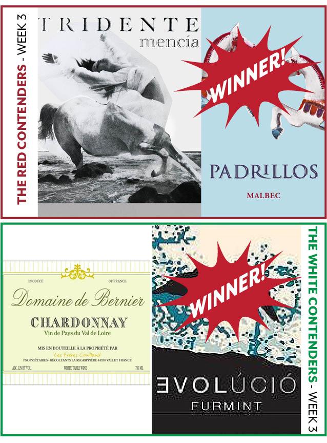 - WEEK 3:JANUARY 23-29RED WINE CONTENDERSPadrillos Malbec vs. Tridente MenciaWINNER: Padrillos MalbecWHITE WINE CONTENDERSBernier Chardonnay vs. Evolucio FurmintWINNER: Evolucio Furmint