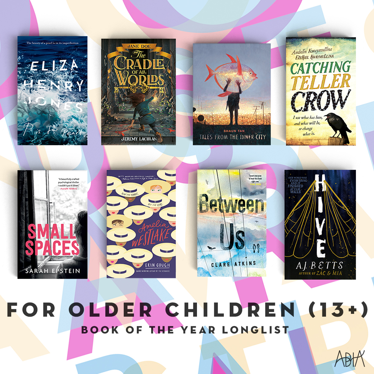 BOOK OF THE YEAR FOR OLDER CHILDREN (AGES 13+):    Amelia Westlake , Erin Gough (Hardie Grant Egmont, Hardie Grant Egmont)   Between Us , Clare Atkins (Black Inc. Books, Black Inc.)   Catching Teller Crow , Ambelin Kwaymullina and Ezekiel Kwaymullina (Allen & Unwin, Allen & Unwin)   Hive , A. J. Betts (Pan Macmillan Australia, Pan Australia)   Jane Doe and the Cradle of All Worlds,  Jeremy Lachlan(Hardie Grant Egmont, Hardie Grant Egmont)   P is for Pearl,  Eliza Henry-Jones (HarperCollins Publishers, Angus & Robertson)   Small Spaces , Sarah Epstein (Walker Books Australia, Walker Books Australia)   Tales from the Inner City,  Shaun Tan (Allen & Unwin, Allen & Unwin)
