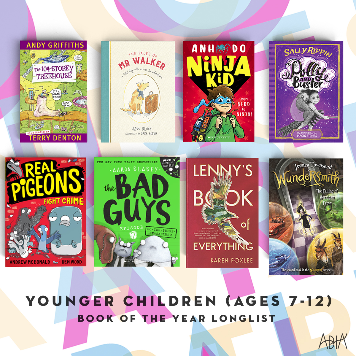 BOOK OF THE YEAR FOR YOUNGER CHILDREN (AGES 7-12):    Lenny's Book of Everything,  Karen Foxlee (Allen & Unwin, Allen & Unwin)   Ninja Kid #1 , Anh Do and Jeremy Ley (Scholastic Australia, Scholastic Press)   Polly and Buster: The Mystery of the Magic Stones,   Sally Rippin (Hardie Grant Egmont, Hardie Grant Egmont)   Real Pigeons Fight Crime , Andrew McDonald & Ben Wood (Hardie Grant Egmont, Hardie Grant Egmont)   The 104-Storey Treehouse,  Andy Griffiths, Terry Denton (Pan Macmillan Australia, Macmillan Australia)   The Bad Guys Episode 7: Do-You-Think-He-Saurus? !, Aaron Blabey (Scholastic Australia, Scholastic Press)   The Tales of Mr Walker,   Jess Black and Sara Acton (Penguin Random House Australia, Puffin)   Wundersmith: The Calling of Morrigan Crow: Nevermoor 2 ,  Jessica Townsend (Hachette Australia Pty Ltd, Lothian Children's Books)