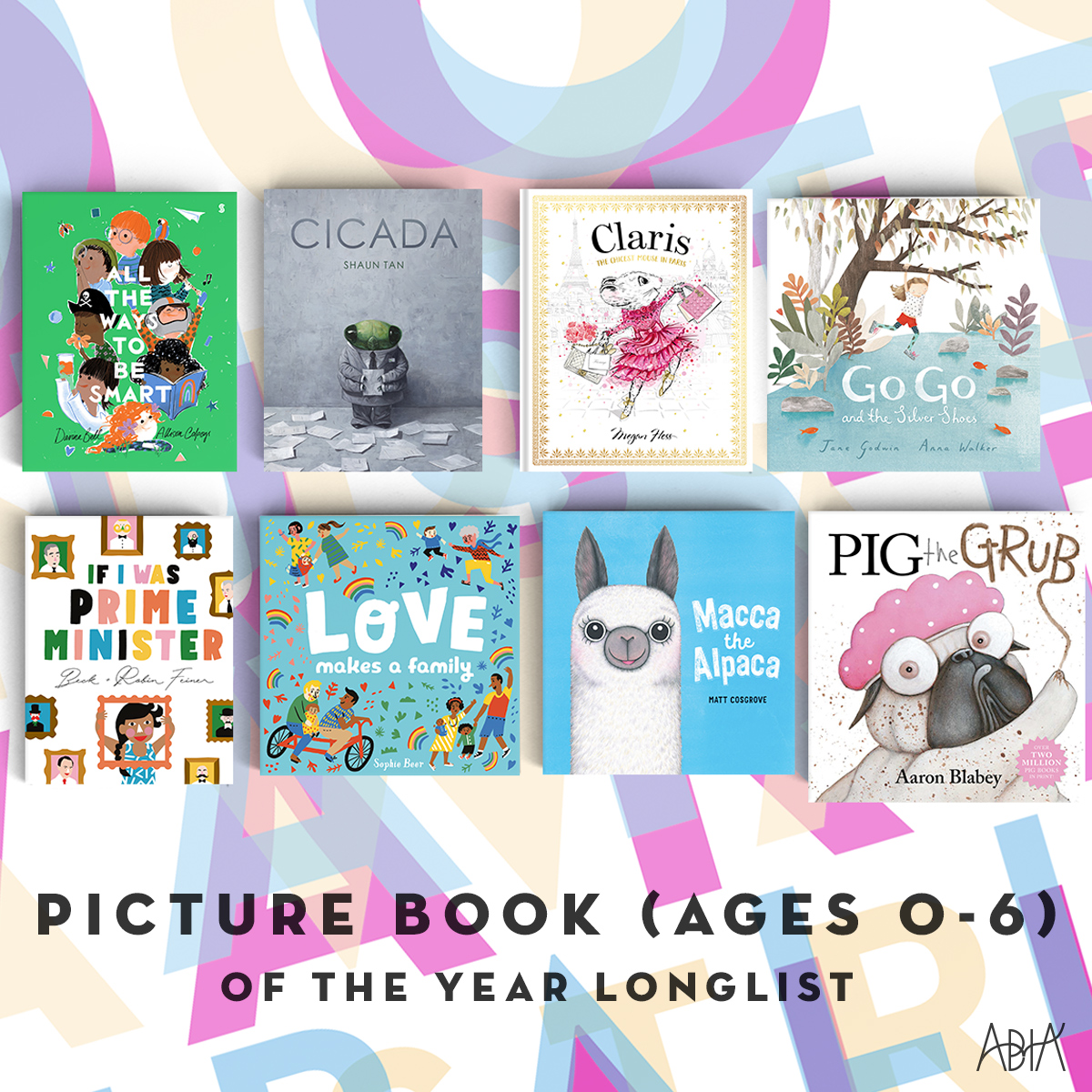 CHILDREN'S PICTURE BOOK OF THE YEAR (AGES 0-7):    All the Ways to be Smart,  Davina Bell and Allison Colpoys (Scribe Publications, Scribble Kids' Books)   Cicada , Shaun Tan (Hachette Australia Pty Ltd, Lothian Children's Books)   Claris: The Chicest Mouse in Paris , Megan Hess (Hardie Grant Egmont, Hardie Grant Egmont)   Go Go and the Silver Shoes , Jane Godwin and Anna Walker (Penguin Random House Australia, Viking)   If I Was Prime Minister,  Beck and Robin Feiner(HarperCollins Publishers, ABC Books)   Love Makes a Family , Sophie Beer (Hardie Grant Egmont, Little Hare Books)   Macca the Alpaca,  Matt Cosgrove (Scholastic Australia, Koala Books)   Pig the Grub,  Aaron Blabey (Scholastic Australia, Scholastic Press)