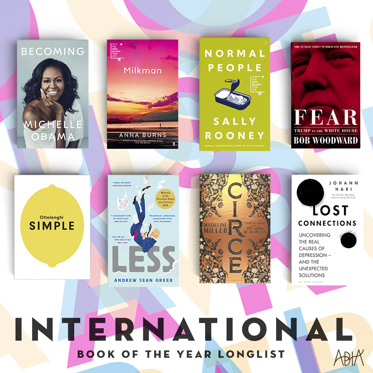 INTERNATIONAL BOOK OF THE YEAR:    Becoming,  Michelle Obama (Penguin Random House Australia, Viking)   CIRCE , Madeline Miller (Bloomsbury Publishing, Bloomsbury)   Fear: Trump in the White House , Bob Woodward (Simon & Schuster UK, Simon & Schuster UK)   Less , Andrew Sean Greer (Hachette Australia Pty Ltd, Abacus)   Lost Connections,  Johann Hari (Bloomsbury Publishing, Bloomsbury Circus)   Milkman , Anna Burns (Faber & Faber, Faber & Faber)   Normal People , Sally Rooney (Faber & Faber, Faber & Faber)   Ottolenghi SIMPLE , Yotam Ottolenghi (Penguin Random House Australia, Ebury Press)