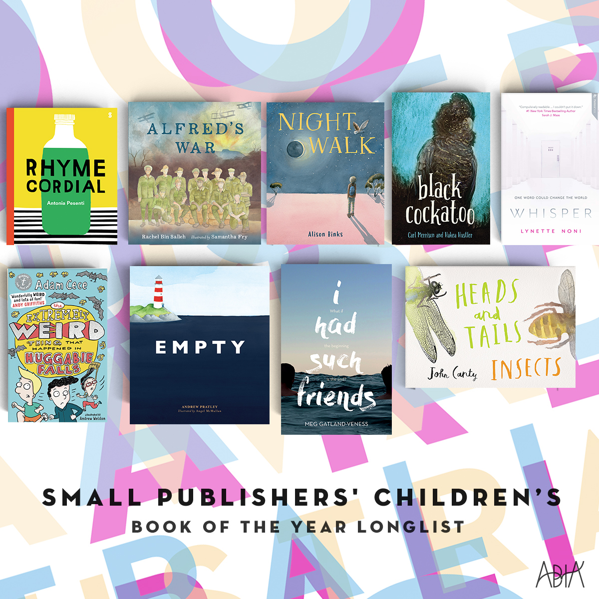 SMALL PUBLISHERS' CHILDREN'S BOOK OF THE YEAR:    Alfred's War,  Rachel Bin Salleh and Samantha Fry (Magabala Books, Magabala Books Aboriginal Corporation)   Black Cockatoo,  Carl Merrison and Hakea Hustler (Magabala Books, Magabala Books Aboriginal Corporation)   Empty,  Andrew Pratley, Angel McMullan(New Frontier Publishing, Little Steps Publishing)   Heads And Tails: Insects, John Canty (author/illustrator), (Berbay Publishing, Berbay Publishing)   I Had Such Friends,  Meg Gatland-Veness (Pantera Press, Pantera Press)   Night Walk,  Alison Binks (writer and illustrator), (Berbay Publishing, Berbay Publishing)   Rhyme Cordial,  Antonia Pesenti (Scribe Publications, Scribble Kids' Books)   The Extremely Weird Thing that Happened in Huggabie Falls,  Adam Cece (illustrated by Andrew Weldon) (Text Publishing, Text Publishing)   Whisper,  Lynette Noni (Pantera Press, Pantera Press)