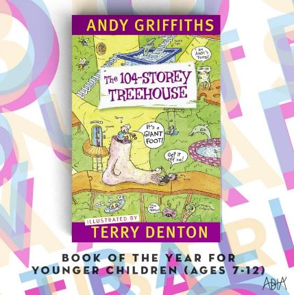 Book of the Year for Younger Children (age 7-12)   The 104-Storey Treehouse by Andy Griffiths