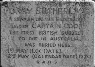 Forby Sutherland a seaman on the Endeavour under Captain Cook. The first British subject to die in Australia was buried here 1st May (Loc date) 2nd May (Calendar date), 1770. R A H S