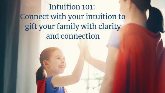 Intuition 101 Connect with your intuition to gift your family with clarity and connection.png
