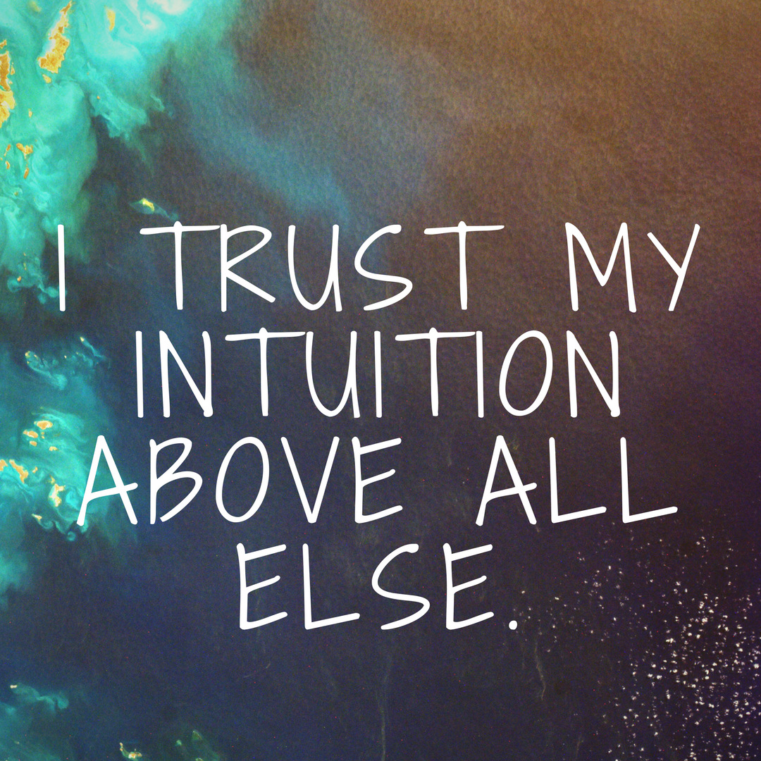 I Trust My Intuition Above All Else.