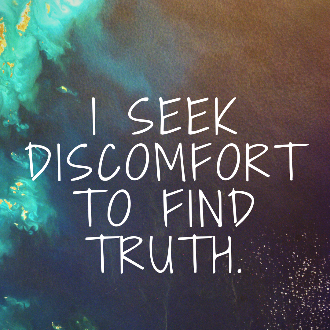 I Seek Discomfort to Find Truth