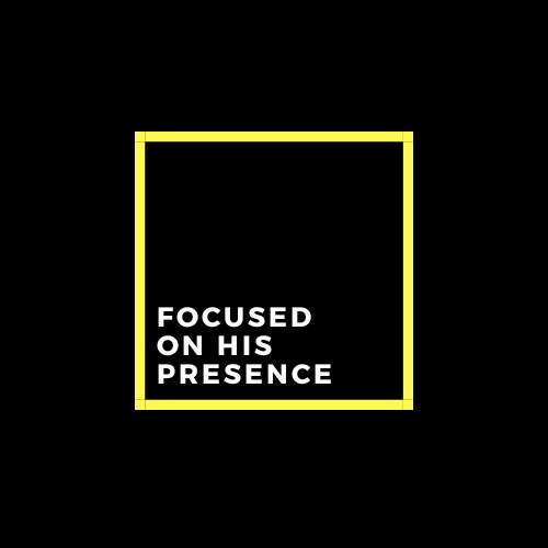 Focused on His Presence
