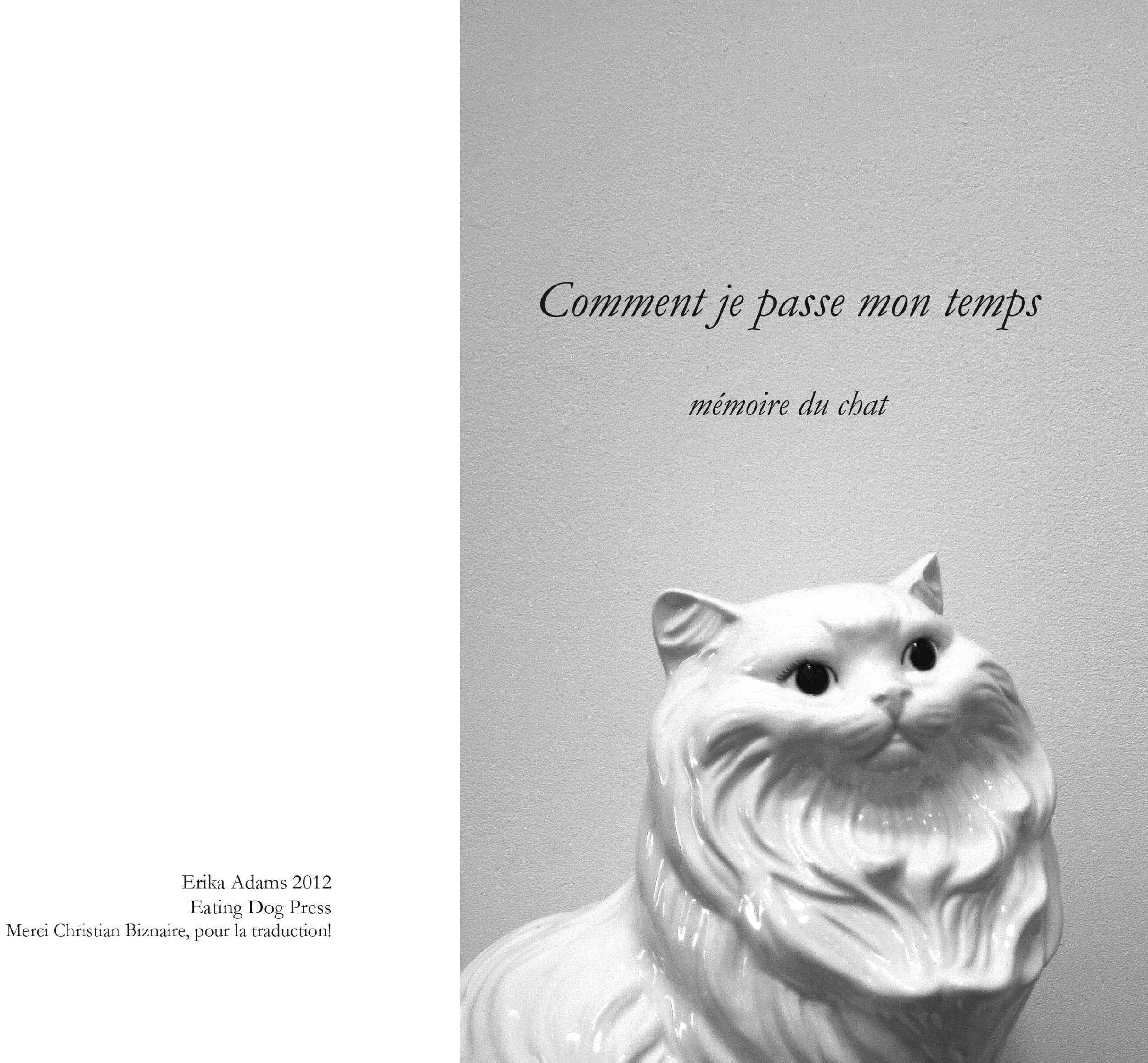 Comment je passe mon temps mémoire du chat   2012   Comment je passe mon temps, mémoire du chat  is my first French Language book. Printed as a Xerox zine, in an edition of 15, the book follows the ruminations of a ceramic cat wishing he were a real cat. Translation by Christian Biznaire.  8 x 5.5 inches, edition of fifteen.