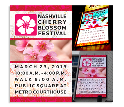 The Nashville Cherry Blossom Festival needs to not only have signs at the event but also well before the event to spread the word about its date and location. This is a digital sign from 2013 which was displayed on a multi-story building near the event. The graphics are largely the same today as we continue to build brand awareness for this annual one-day event.