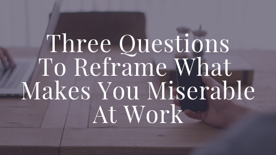 Three Questions To Reframe What Makes You Miserable At Work Blog Title (1).png