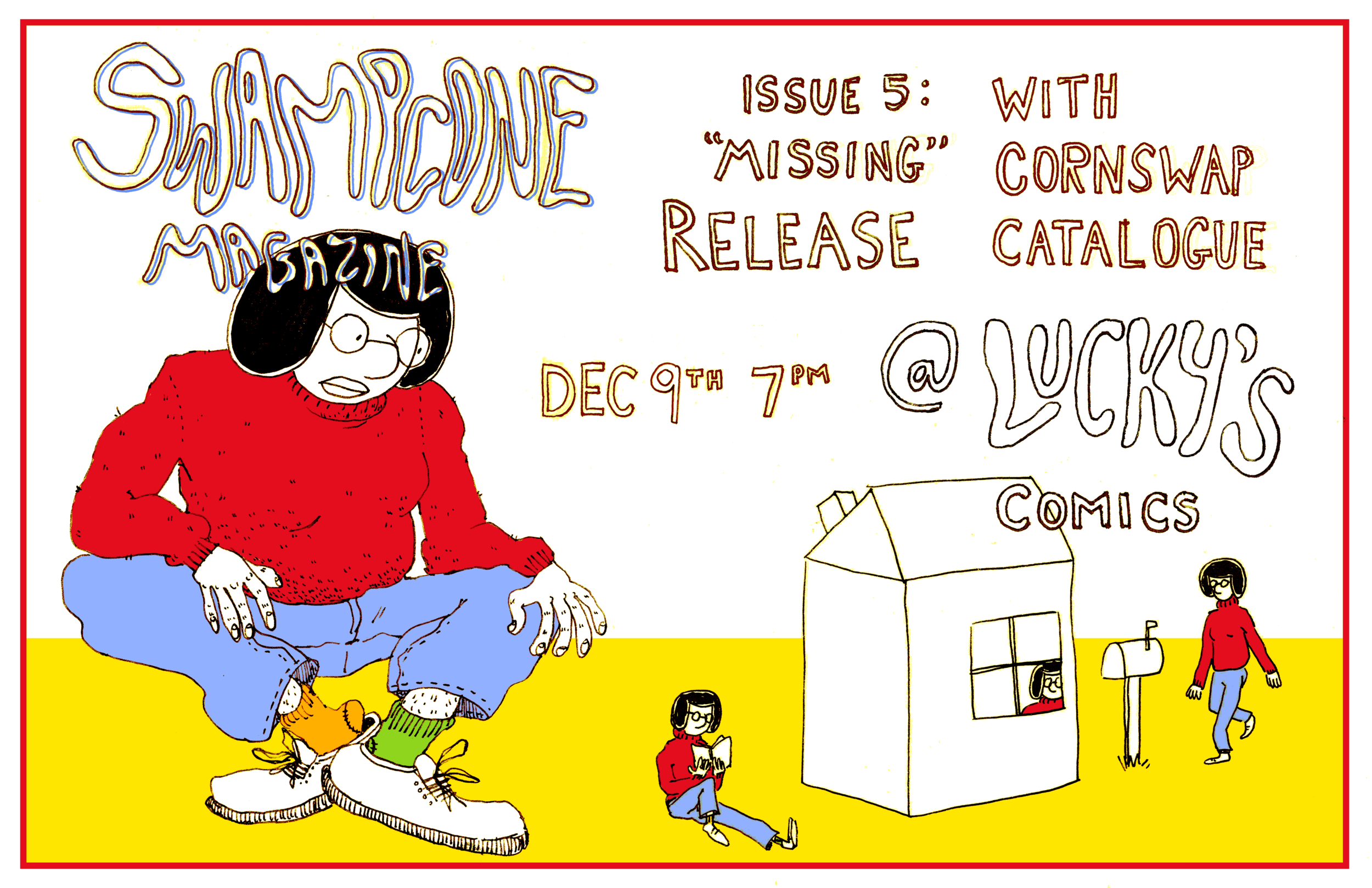 "Well........... It's time again to release another bundle of comics. We've been gathering comics on the theme of MISSING and come December 9th these 5""x8"" gems will be printed in a staple-bound publication and ready to sit on your bedside table so you can read comics about absence, loss, milk, ghosting and disappearance before you sleep through another long winter!  We'll be joined by the new publication: Cornswap Catalogue -- Location: Lucky's Comics & Books 3972 Main Street Swampcone Magazine acknowledges this event takes place on the unceded territories of the Musqueam, Squamish, and Tsleil-Waututh peoples. -- Access:  Lucky's is wheel-chair accessible via the front door (door frame: 2'11x6'8""), bathroom is not wheel-chair accessible  -- No cover! We'll have: Issue 1: ""Crushin'"" Issue 2: ""Goin' Down"" (only like 3 copies left) Issue 3: ""Too Far"" Issue 4 a&b: ""For You"" Issue 5: ""Missing"" & Cornswap Catalogue"