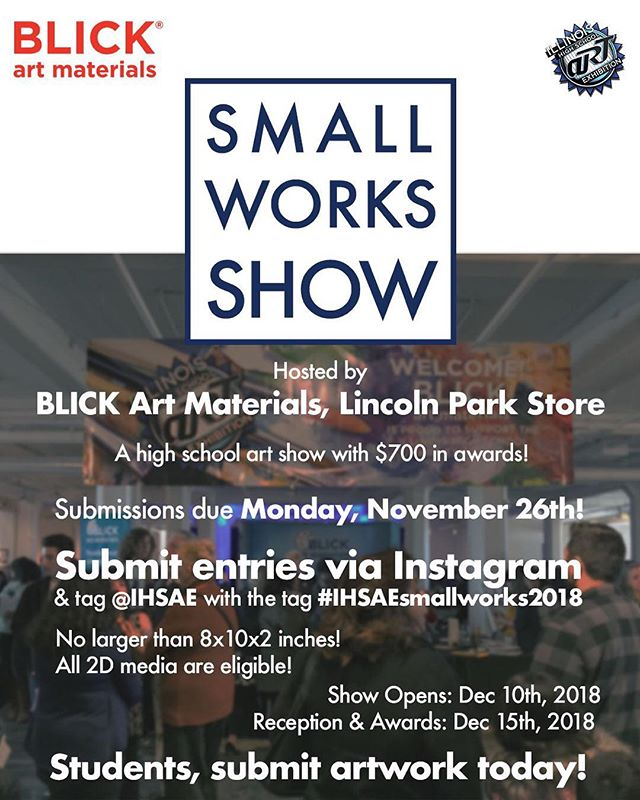 "Announcing the first ever Small Works Show partnering with @blick_chilincolnpark! A high school art show featuring work 8x10"" or smaller, going on display at Blick's Lincoln Park store in Chicago! Students should submit artwork by posting to Instagram and tagging @IHSAE and #IHSAEsmallworks2018 by November 26th. 20 winners will be announced, have their work featured in the store, and be eligible for $700 in different awards! Tell your students, classmates, and teachers today!"