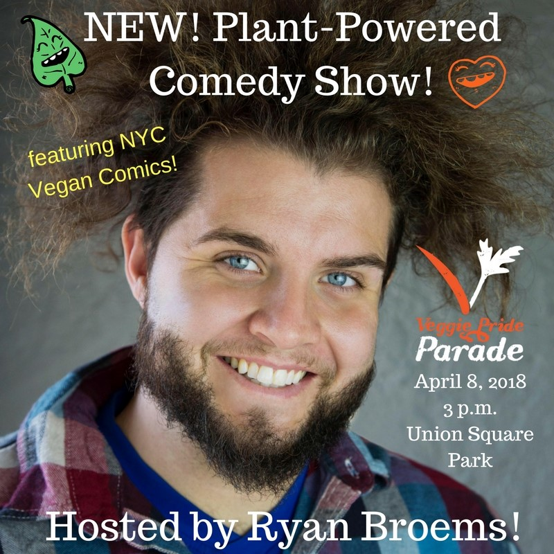 """PLANT-POWERED COMEDY SHOW   At 3 p.m. in Union Square Park north end we will host the first ever """"Plant Powered"""" comedy show featuring an all-star lineup of vegan comedians! Hosted by Ryan Broems and featuring Alex Carbano of V-Spot Organics! There will be a second"""